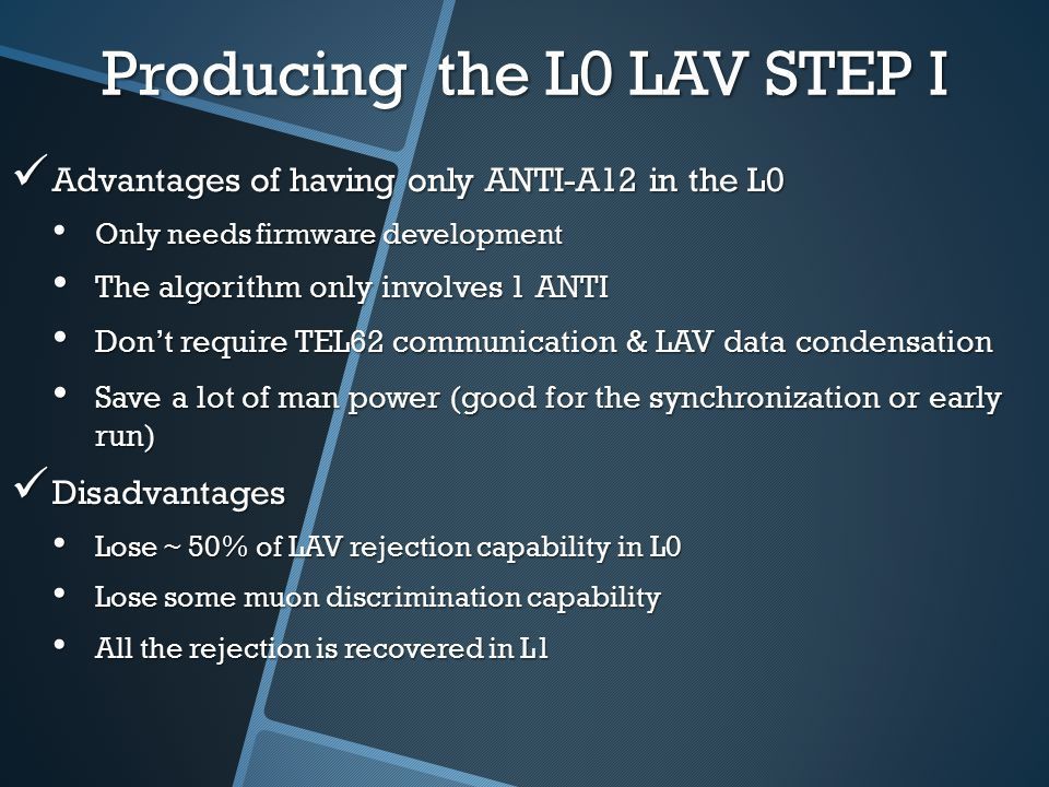 Producing the L0 LAV STEP I Advantages of having only ANTI-A12 in the L0 Advantages of having only ANTI-A12 in the L0 Only needs firmware development Only needs firmware development The algorithm only involves 1 ANTI The algorithm only involves 1 ANTI Don't require TEL62 communication & LAV data condensation Don't require TEL62 communication & LAV data condensation Save a lot of man power (good for the synchronization or early run) Save a lot of man power (good for the synchronization or early run) Disadvantages Disadvantages Lose ~ 50% of LAV rejection capability in L0 Lose ~ 50% of LAV rejection capability in L0 Lose some muon discrimination capability Lose some muon discrimination capability All the rejection is recovered in L1 All the rejection is recovered in L1