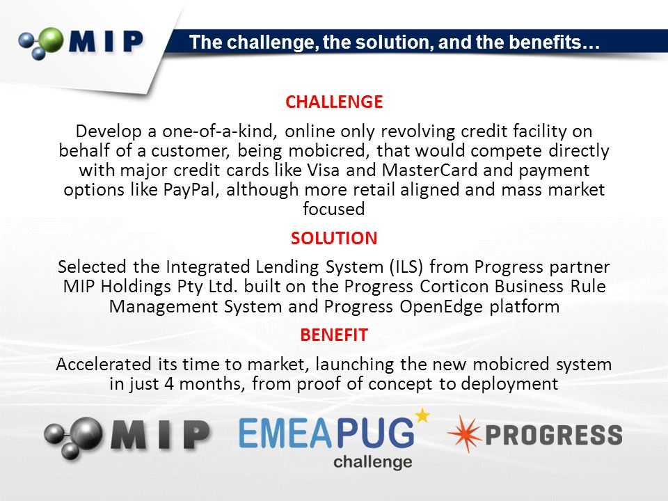 The challenge, the solution, and the benefits… CHALLENGE Develop a one-of-a-kind, online only revolving credit facility on behalf of a customer, being mobicred, that would compete directly with major credit cards like Visa and MasterCard and payment options like PayPal, although more retail aligned and mass market focused SOLUTION Selected the Integrated Lending System (ILS) from Progress partner MIP Holdings Pty Ltd.