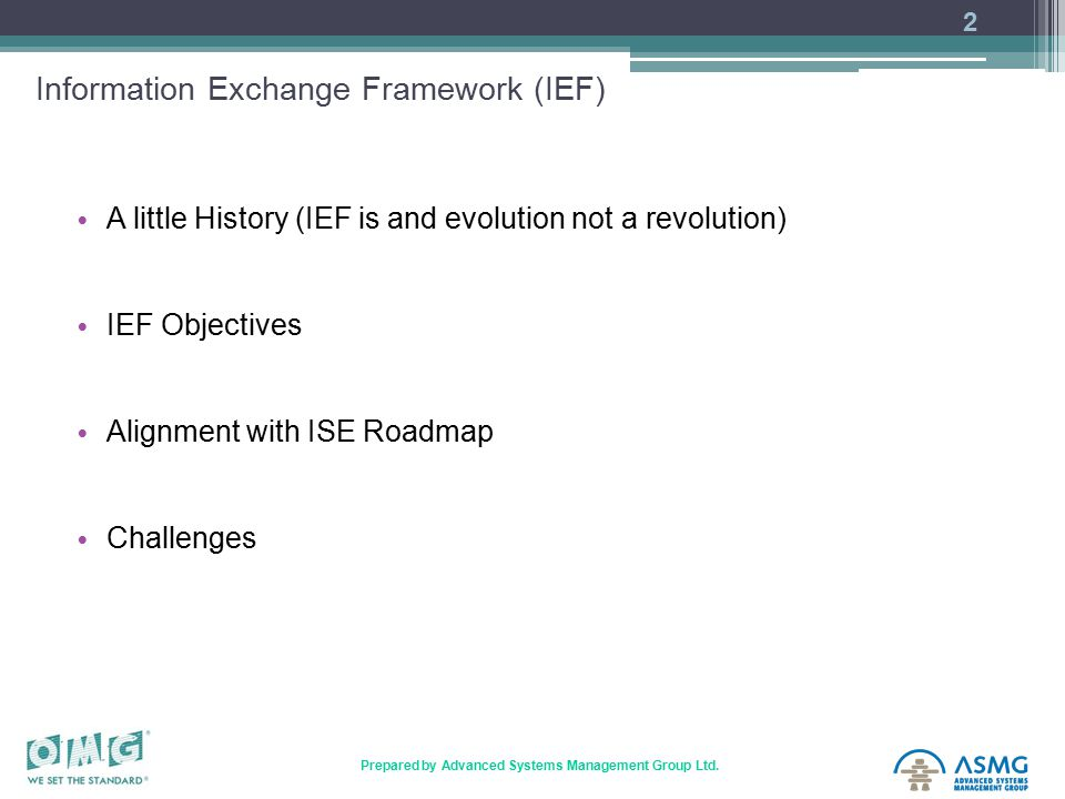 2 Prepared by Advanced Systems Management Group Ltd. Information Exchange Framework (IEF) A little History (IEF is and evolution not a revolution) IEF