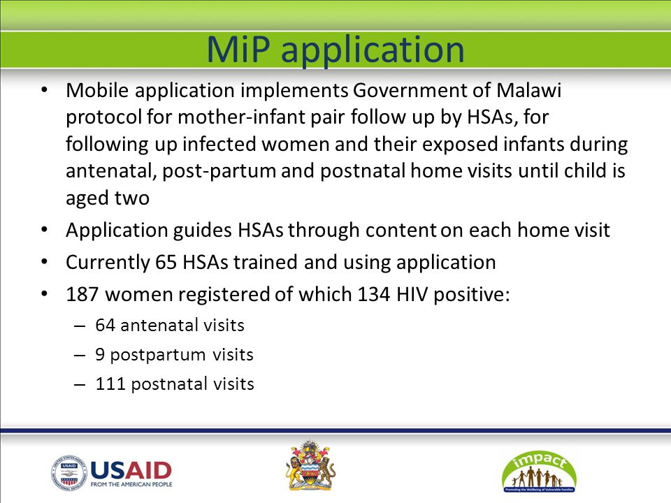 MiP application Mobile application implements Government of Malawi protocol for mother-infant pair follow up by HSAs, for following up infected women and their exposed infants during antenatal, post-partum and postnatal home visits until child is aged two Application guides HSAs through content on each home visit Currently 65 HSAs trained and using application 187 women registered of which 134 HIV positive: – 64 antenatal visits – 9 postpartum visits – 111 postnatal visits