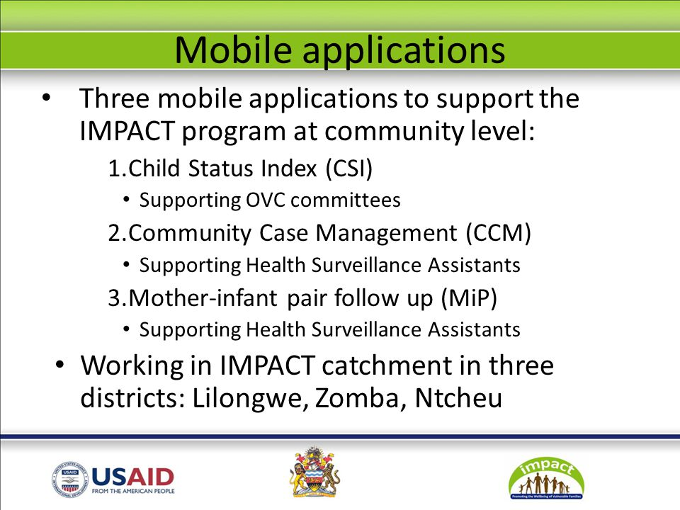 Mobile applications Three mobile applications to support the IMPACT program at community level: 1.Child Status Index (CSI) Supporting OVC committees 2.Community Case Management (CCM) Supporting Health Surveillance Assistants 3.Mother-infant pair follow up (MiP) Supporting Health Surveillance Assistants Working in IMPACT catchment in three districts: Lilongwe, Zomba, Ntcheu