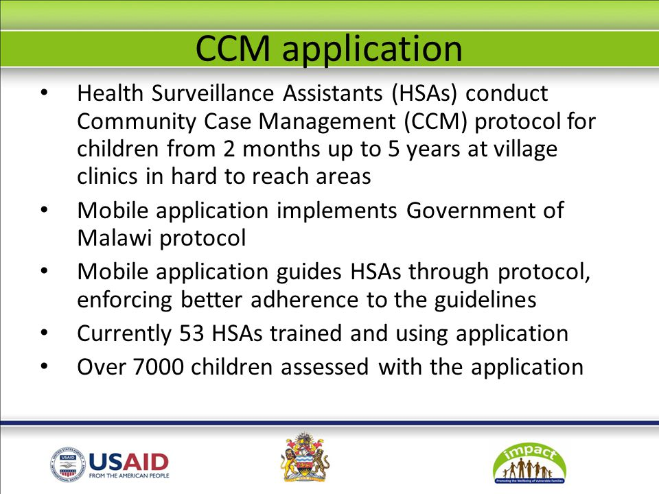 CCM application Health Surveillance Assistants (HSAs) conduct Community Case Management (CCM) protocol for children from 2 months up to 5 years at village clinics in hard to reach areas Mobile application implements Government of Malawi protocol Mobile application guides HSAs through protocol, enforcing better adherence to the guidelines Currently 53 HSAs trained and using application Over 7000 children assessed with the application