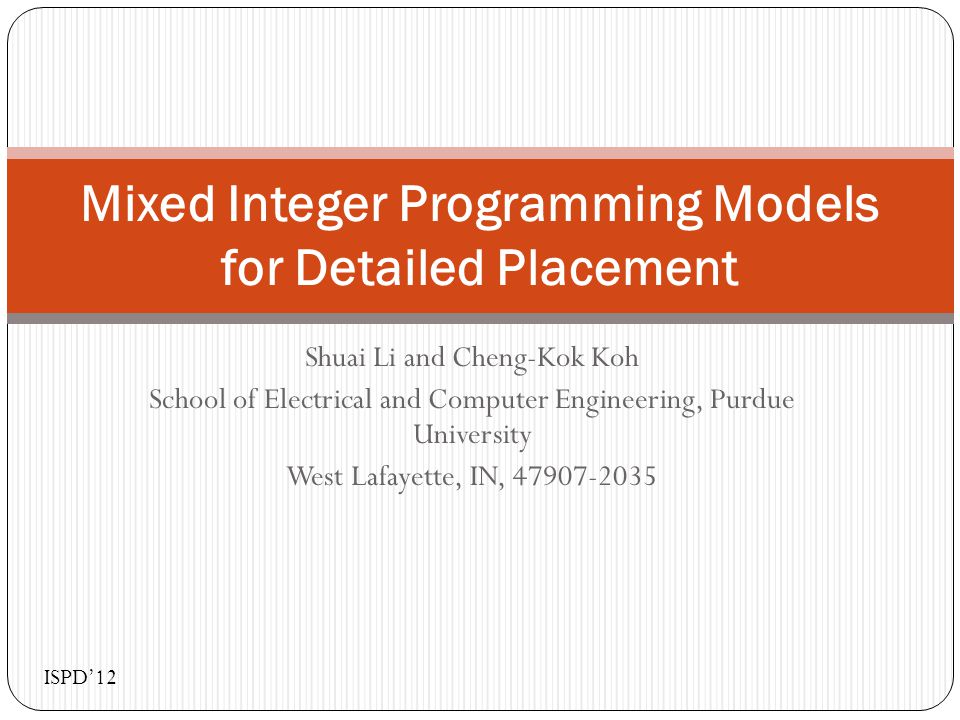 Shuai Li and Cheng-Kok Koh School of Electrical and Computer Engineering, Purdue University West Lafayette, IN, 47907-2035 Mixed Integer Programming Models for Detailed Placement ISPD'12