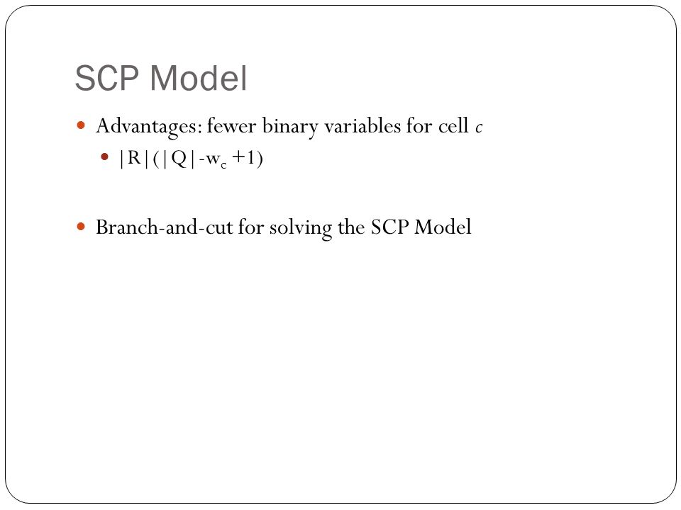 SCP Model Advantages: fewer binary variables for cell c |R|(|Q|-w c +1) Branch-and-cut for solving the SCP Model