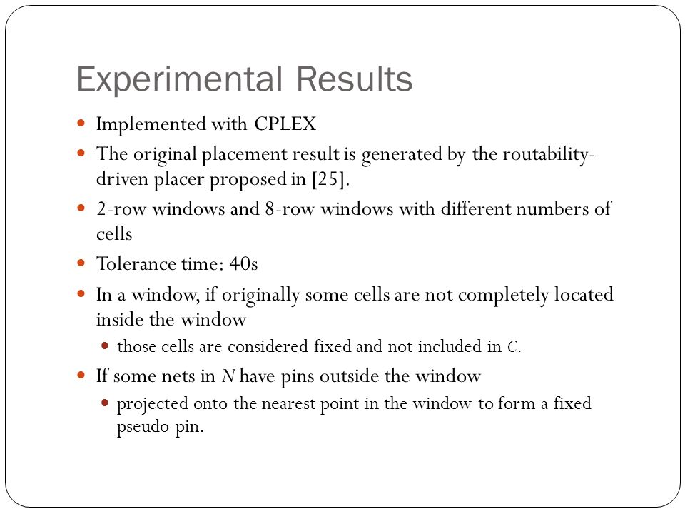 Experimental Results Implemented with CPLEX The original placement result is generated by the routability- driven placer proposed in [25].