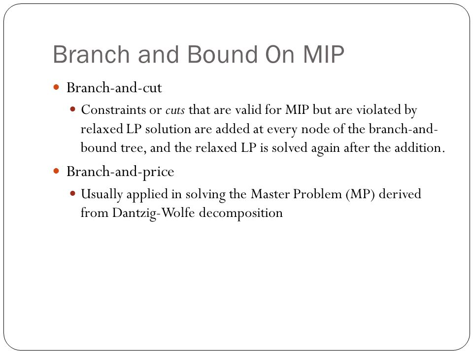 Branch and Bound On MIP Branch-and-cut Constraints or cuts that are valid for MIP but are violated by relaxed LP solution are added at every node of the branch-and- bound tree, and the relaxed LP is solved again after the addition.