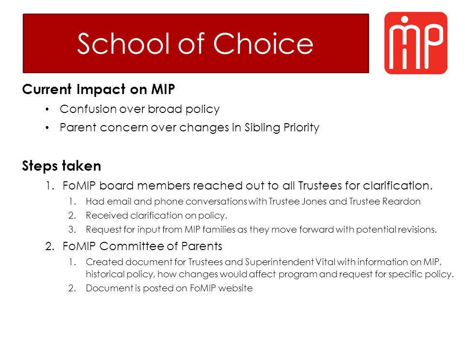 School of Choice Current Impact on MIP Confusion over broad policy Parent concern over changes in Sibling Priority Steps taken 1.FoMIP board members reached out to all Trustees for clarification.