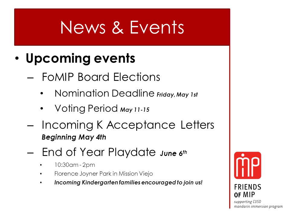 News & Events Upcoming events – FoMIP Board Elections Nomination Deadline Friday, May 1st Voting Period May 11-15 – Incoming K Acceptance Letters Beginning May 4th – End of Year Playdate June 6 th 10:30am - 2pm Florence Joyner Park in Mission Viejo Incoming Kindergarten families encouraged to join us!