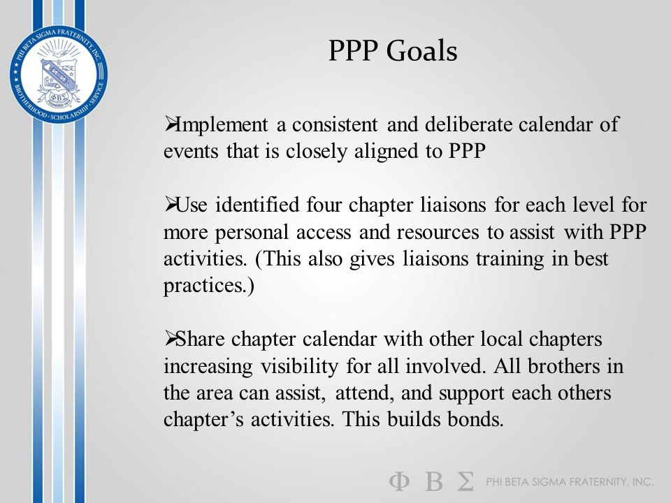 PPP Goals  Implement a consistent and deliberate calendar of events that is closely aligned to PPP  Use identified four chapter liaisons for each level for more personal access and resources to assist with PPP activities.