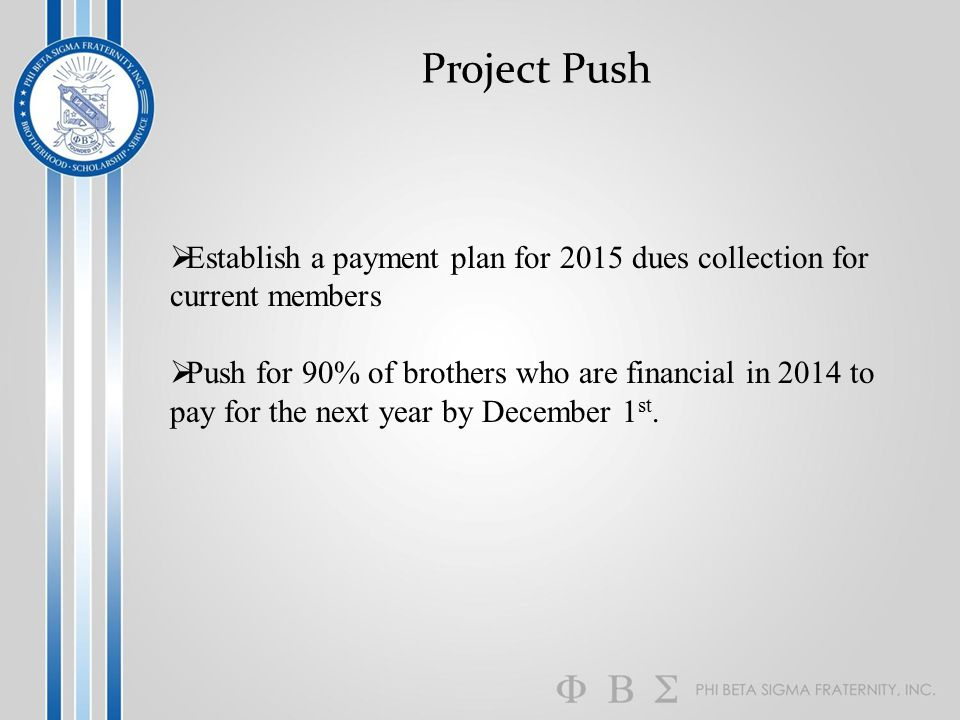 Project Push  Establish a payment plan for 2015 dues collection for current members  Push for 90% of brothers who are financial in 2014 to pay for t