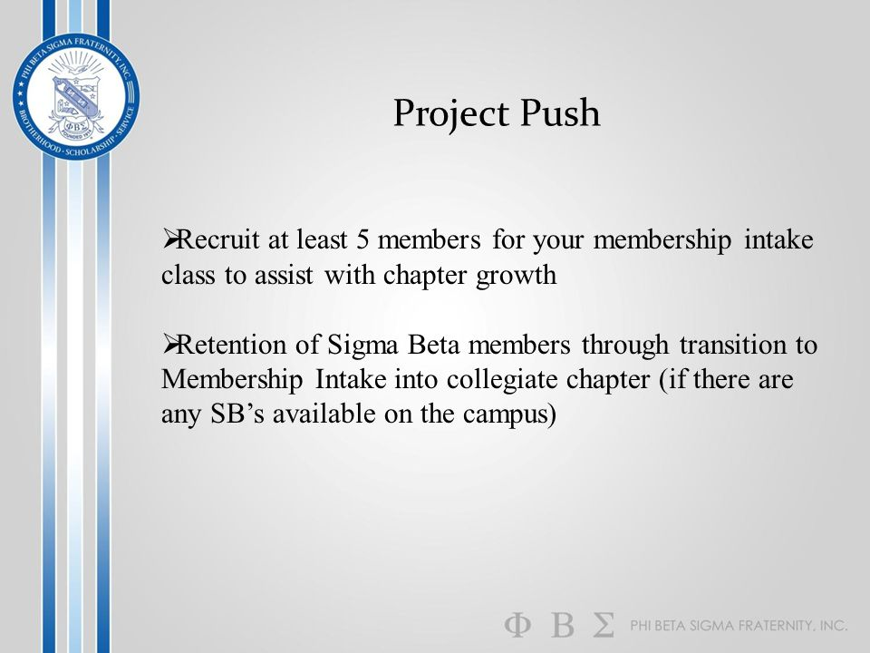 Project Push  Recruit at least 5 members for your membership intake class to assist with chapter growth  Retention of Sigma Beta members through transition to Membership Intake into collegiate chapter (if there are any SB's available on the campus)