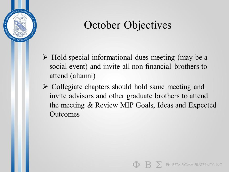 October Objectives  Hold special informational dues meeting (may be a social event) and invite all non-financial brothers to attend (alumni)  Collegiate chapters should hold same meeting and invite advisors and other graduate brothers to attend the meeting & Review MIP Goals, Ideas and Expected Outcomes