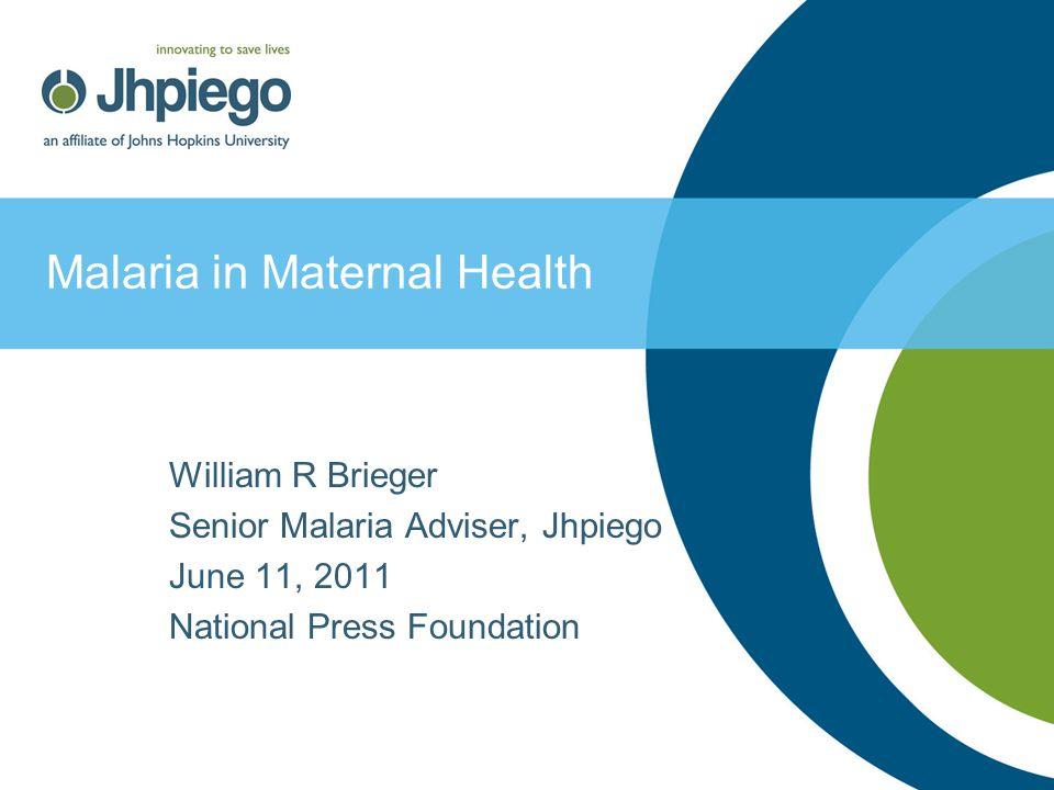 Malaria in Maternal Health William R Brieger Senior Malaria Adviser, Jhpiego June 11, 2011 National Press Foundation