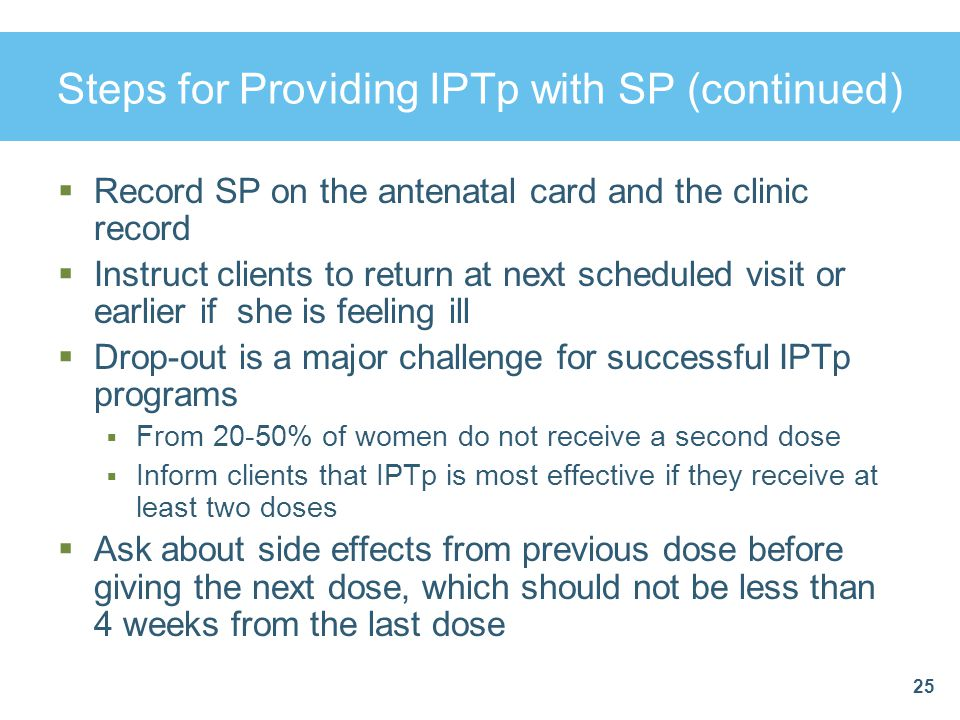 Steps for Providing IPTp with SP (continued)  Record SP on the antenatal card and the clinic record  Instruct clients to return at next scheduled vi
