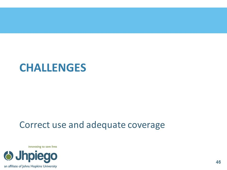 CHALLENGES Correct use and adequate coverage 46