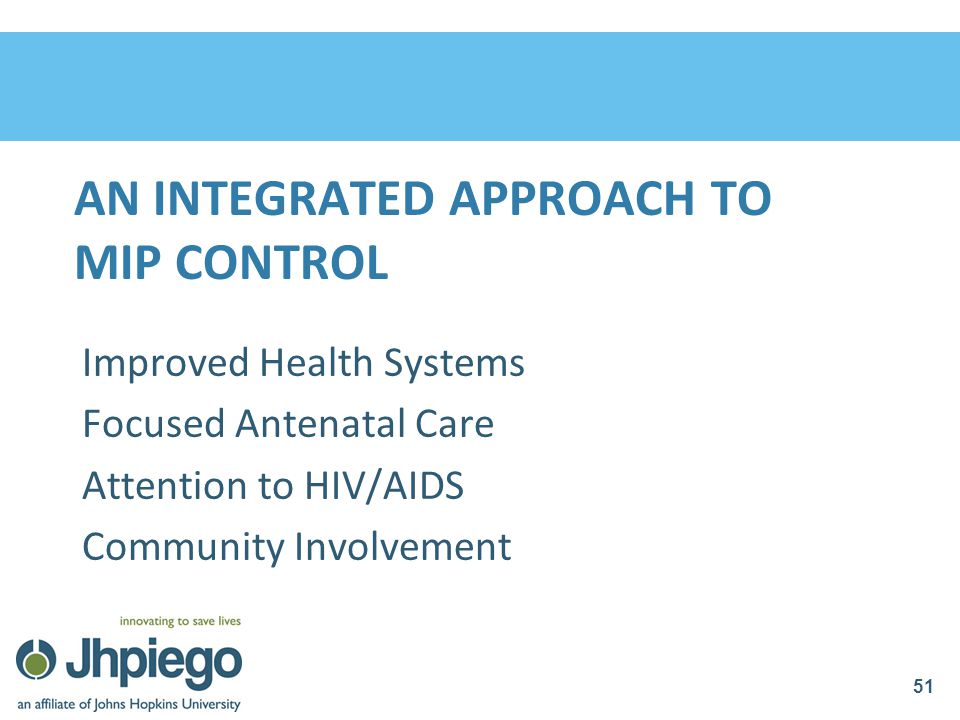 AN INTEGRATED APPROACH TO MIP CONTROL Improved Health Systems Focused Antenatal Care Attention to HIV/AIDS Community Involvement 51