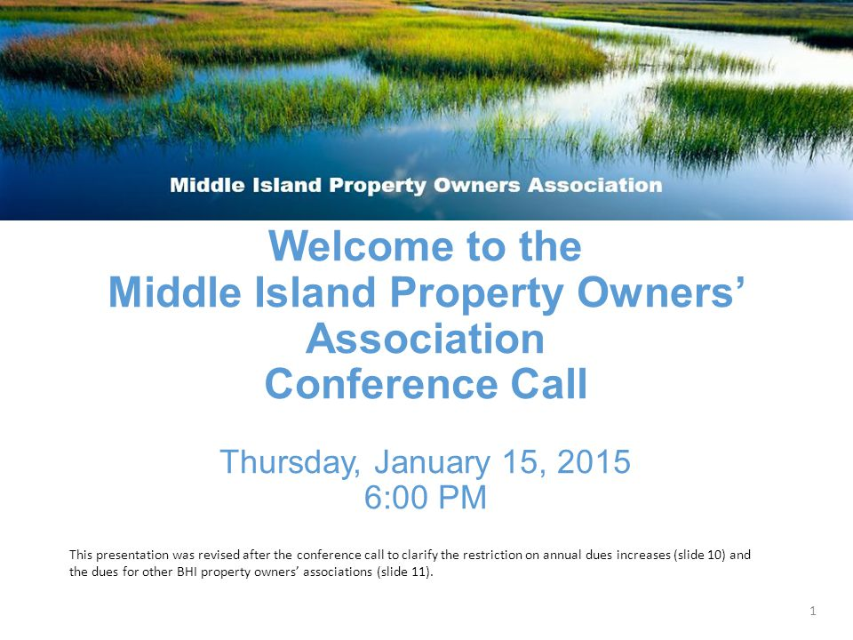 Welcome to the Middle Island Property Owners' Association Conference Call Thursday, January 15, 2015 6:00 PM 1 This presentation was revised after the conference call to clarify the restriction on annual dues increases (slide 10) and the dues for other BHI property owners' associations (slide 11).