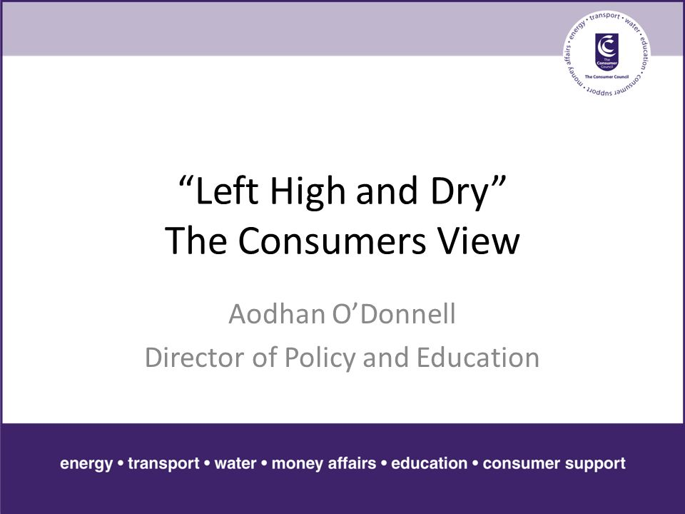 Left High and Dry The Consumers View Aodhan O'Donnell Director of Policy and Education