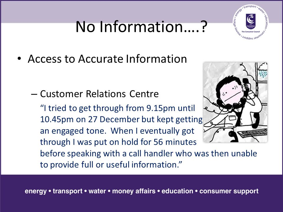 "No Information….? Access to Accurate Information – Customer Relations Centre ""I tried to get through from 9.15pm until 10.45pm on 27 December but kept"