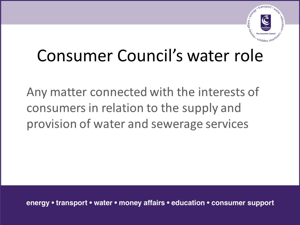 Consumer Council's water role Any matter connected with the interests of consumers in relation to the supply and provision of water and sewerage services