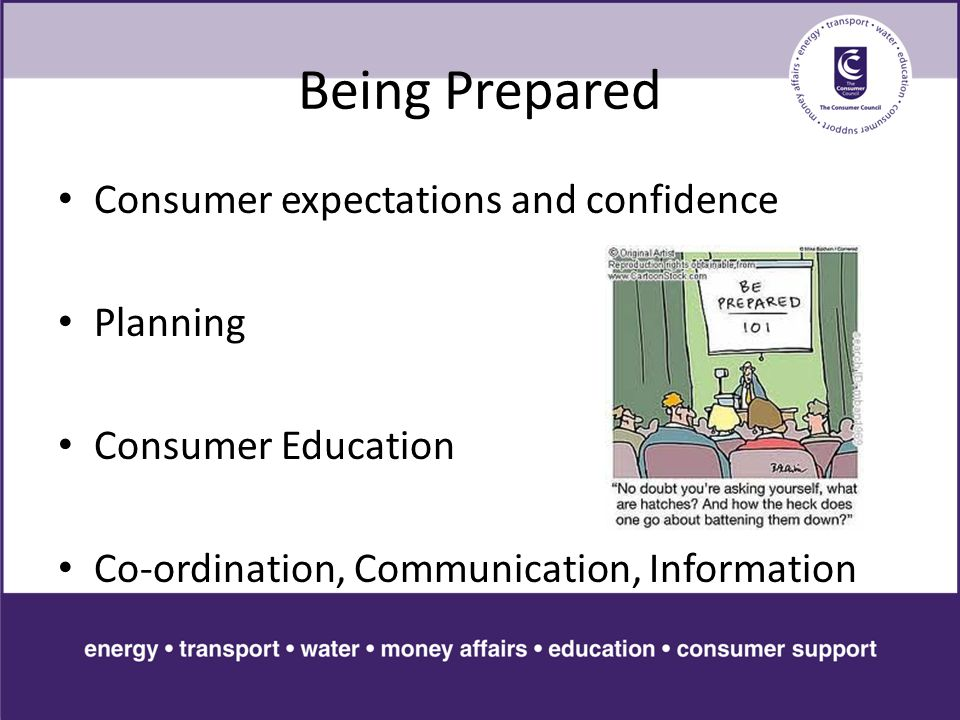 Being Prepared Consumer expectations and confidence Planning Consumer Education Co-ordination, Communication, Information
