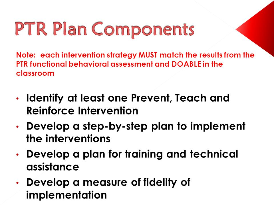 Note: each intervention strategy MUST match the results from the PTR functional behavioral assessment and DOABLE in the classroom Identify at least one Prevent, Teach and Reinforce Intervention Develop a step-by-step plan to implement the interventions Develop a plan for training and technical assistance Develop a measure of fidelity of implementation