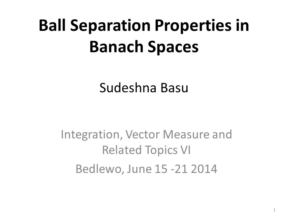 Ball Separation Properties in Banach Spaces Sudeshna Basu Integration, Vector Measure and Related Topics VI Bedlewo, June 15 -21 2014 1