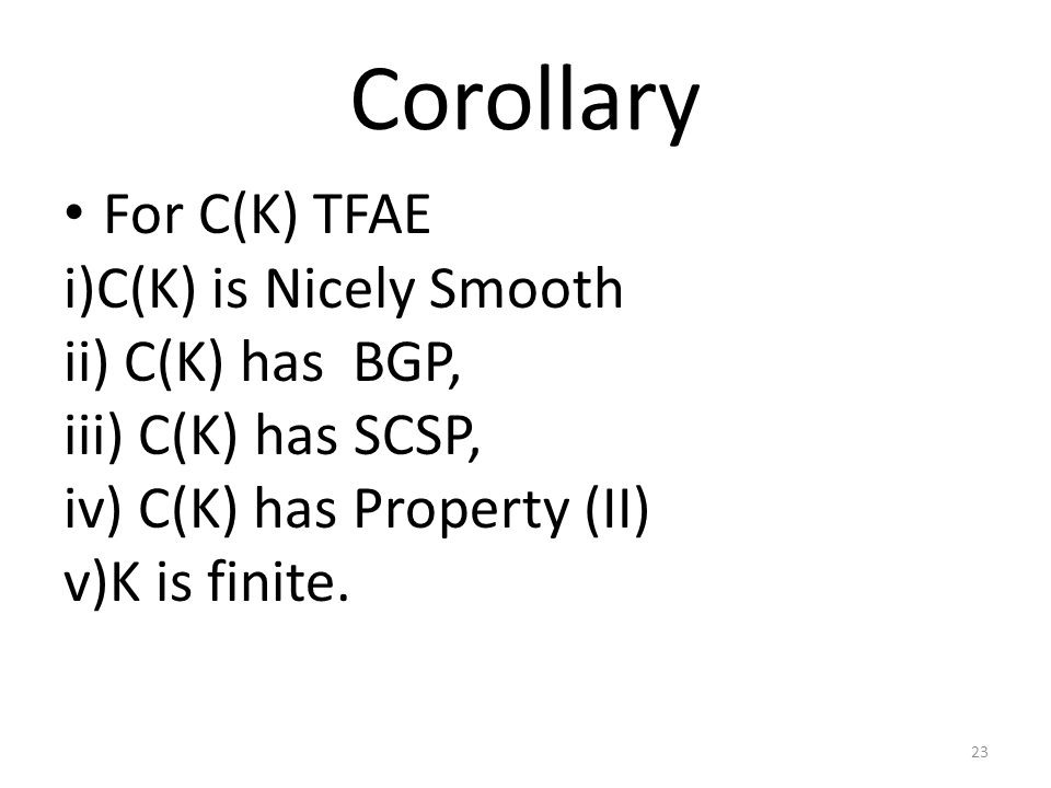 Corollary For C(K) TFAE i)C(K) is Nicely Smooth ii) C(K) has BGP, iii) C(K) has SCSP, iv) C(K) has Property (II) v)K is finite.