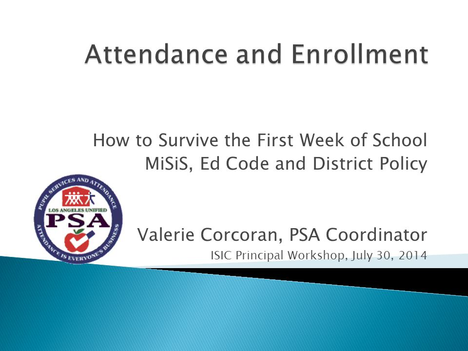 How to Survive the First Week of School MiSiS, Ed Code and District Policy Valerie Corcoran, PSA Coordinator ISIC Principal Workshop, July 30, 2014