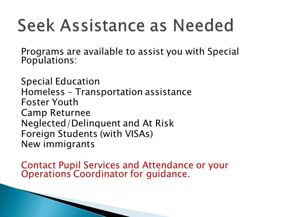 Programs are available to assist you with Special Populations: Special Education Homeless – Transportation assistance Foster Youth Camp Returnee Neglected/Delinquent and At Risk Foreign Students (with VISAs) New immigrants Contact Pupil Services and Attendance or your Operations Coordinator for guidance.