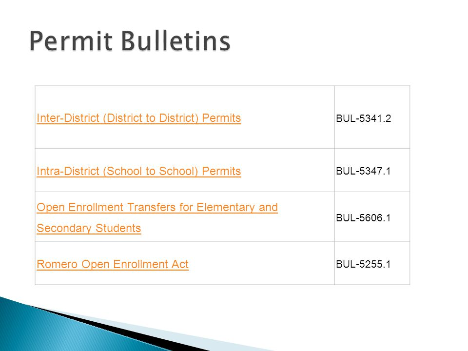Inter-District (District to District) Permits BUL-5341.2 Intra-District (School to School) Permits BUL-5347.1 Open Enrollment Transfers for Elementary and Secondary Students BUL-5606.1 Romero Open Enrollment Act BUL-5255.1
