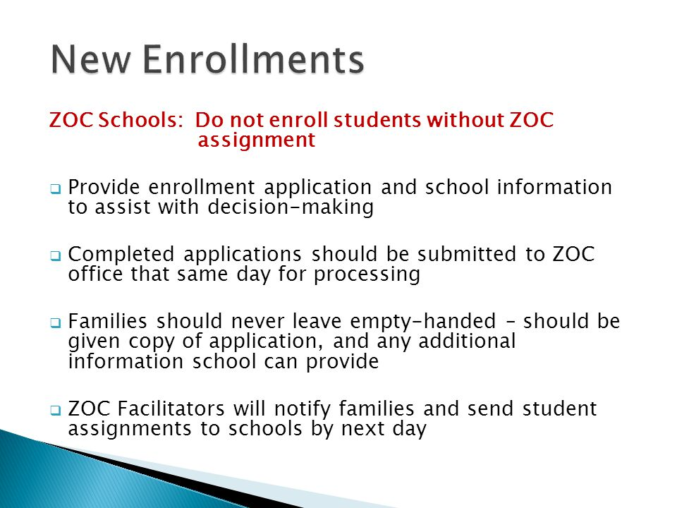 ZOC Schools: Do not enroll students without ZOC assignment  Provide enrollment application and school information to assist with decision-making  Completed applications should be submitted to ZOC office that same day for processing  Families should never leave empty-handed – should be given copy of application, and any additional information school can provide  ZOC Facilitators will notify families and send student assignments to schools by next day