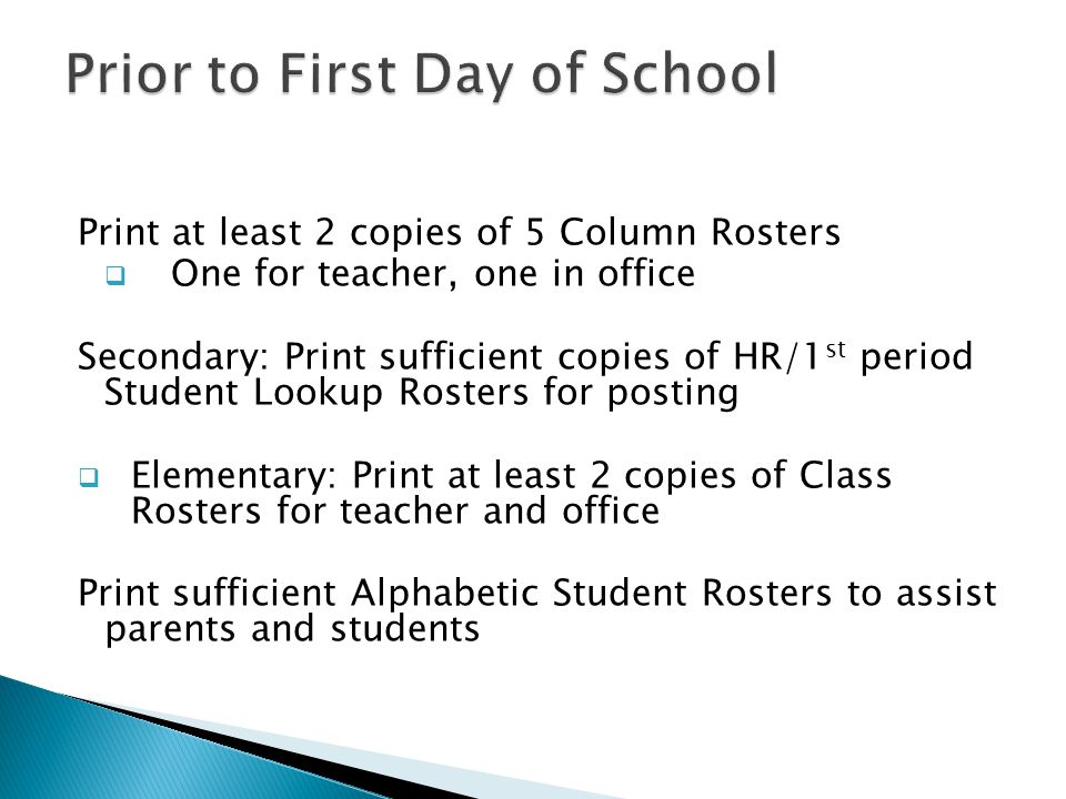 Print at least 2 copies of 5 Column Rosters  One for teacher, one in office Secondary: Print sufficient copies of HR/1 st period Student Lookup Rosters for posting  Elementary: Print at least 2 copies of Class Rosters for teacher and office Print sufficient Alphabetic Student Rosters to assist parents and students