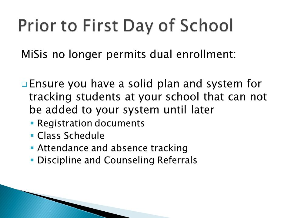 MiSis no longer permits dual enrollment:  Ensure you have a solid plan and system for tracking students at your school that can not be added to your system until later  Registration documents  Class Schedule  Attendance and absence tracking  Discipline and Counseling Referrals