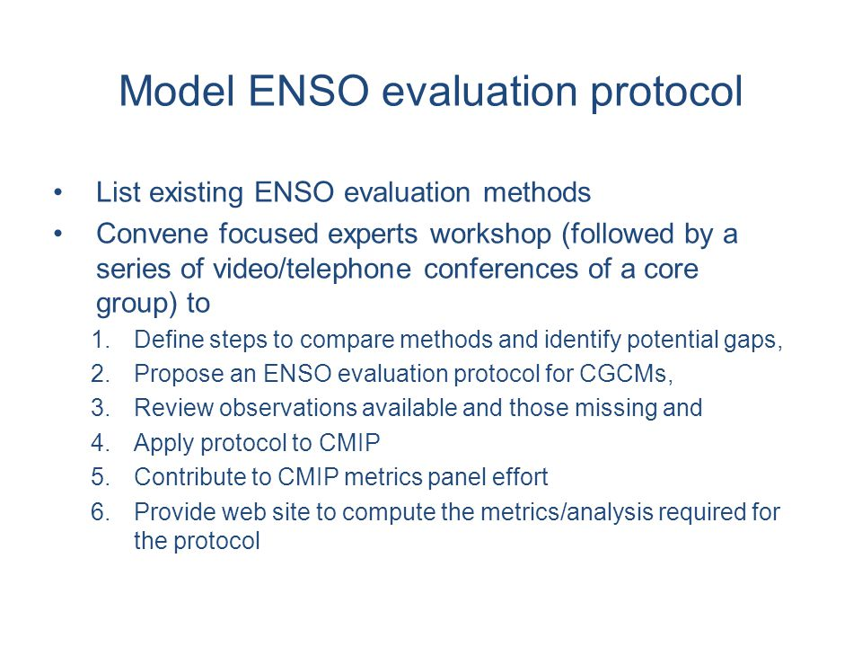 Model ENSO evaluation protocol List existing ENSO evaluation methods Convene focused experts workshop (followed by a series of video/telephone conferences of a core group) to 1.Define steps to compare methods and identify potential gaps, 2.Propose an ENSO evaluation protocol for CGCMs, 3.Review observations available and those missing and 4.Apply protocol to CMIP 5.Contribute to CMIP metrics panel effort 6.Provide web site to compute the metrics/analysis required for the protocol