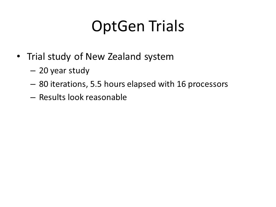 OptGen Trials Trial study of New Zealand system – 20 year study – 80 iterations, 5.5 hours elapsed with 16 processors – Results look reasonable