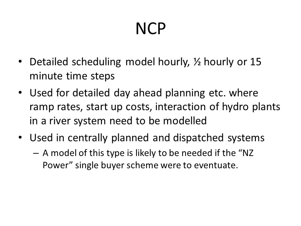 NCP Detailed scheduling model hourly, ½ hourly or 15 minute time steps Used for detailed day ahead planning etc.