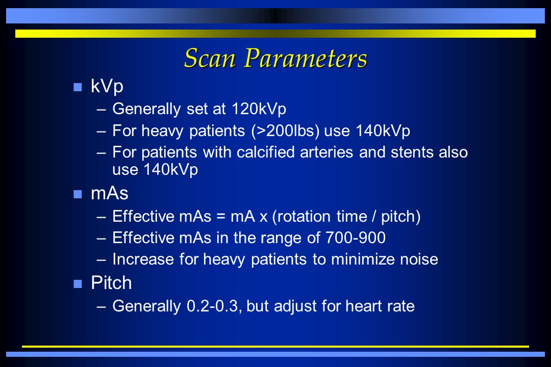 Scan Parameters n kVp –Generally set at 120kVp –For heavy patients (>200lbs) use 140kVp –For patients with calcified arteries and stents also use 140k