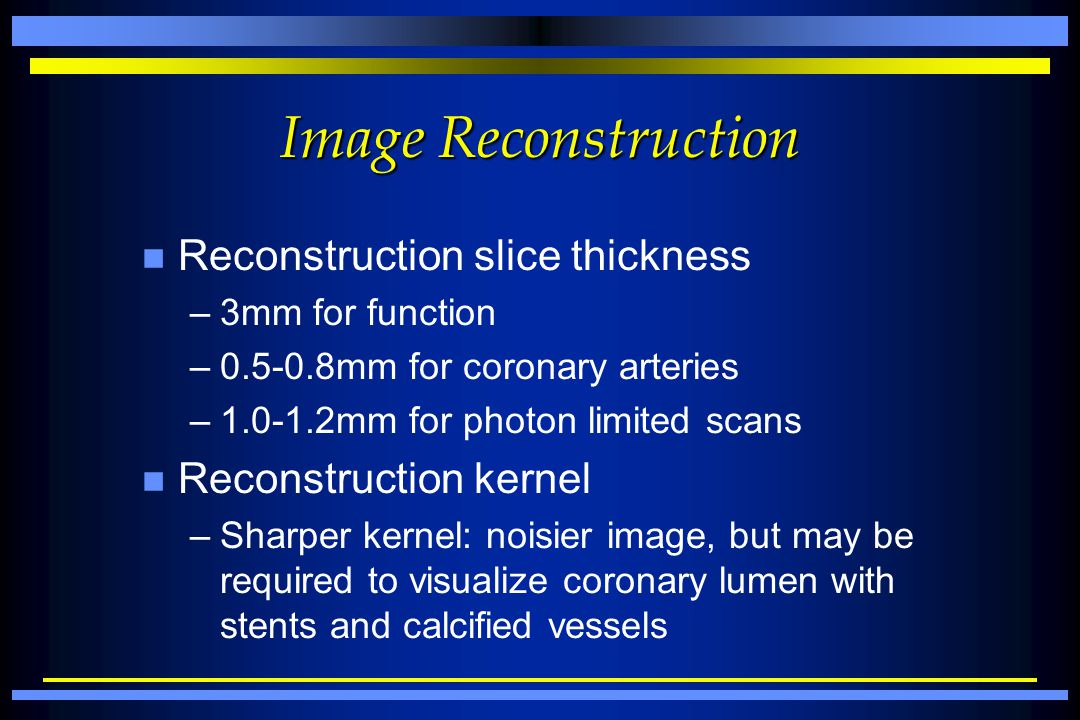 Image Reconstruction n Reconstruction slice thickness –3mm for function –0.5-0.8mm for coronary arteries –1.0-1.2mm for photon limited scans n Reconst