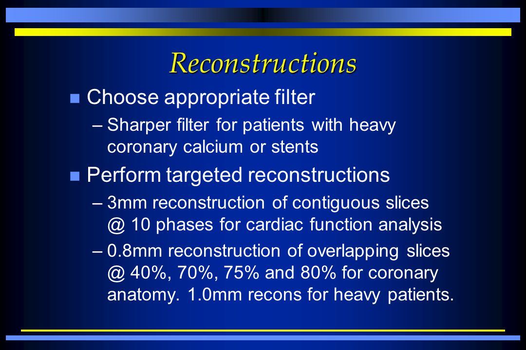 Reconstructions n Choose appropriate filter –Sharper filter for patients with heavy coronary calcium or stents n Perform targeted reconstructions –3mm