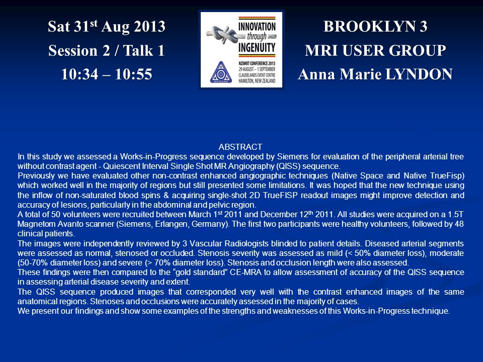 BROOKLYN 3 MRI USER GROUP Anna Marie LYNDON Sat 31 st Aug 2013 Session 2 / Talk 1 10:34 – 10:55 ABSTRACT In this study we assessed a Works-in-Progress sequence developed by Siemens for evaluation of the peripheral arterial tree without contrast agent - Quiescent Interval Single Shot MR Angiography (QISS) sequence.