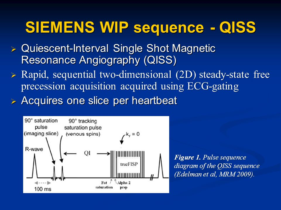 SIEMENS WIP sequence - QISS  Quiescent-Interval Single Shot Magnetic Resonance Angiography (QISS)  Rapid, sequential two-dimensional (2D) steady-state free precession acquisition acquired using ECG-gating  Acquires one slice per heartbeat Figure 1.