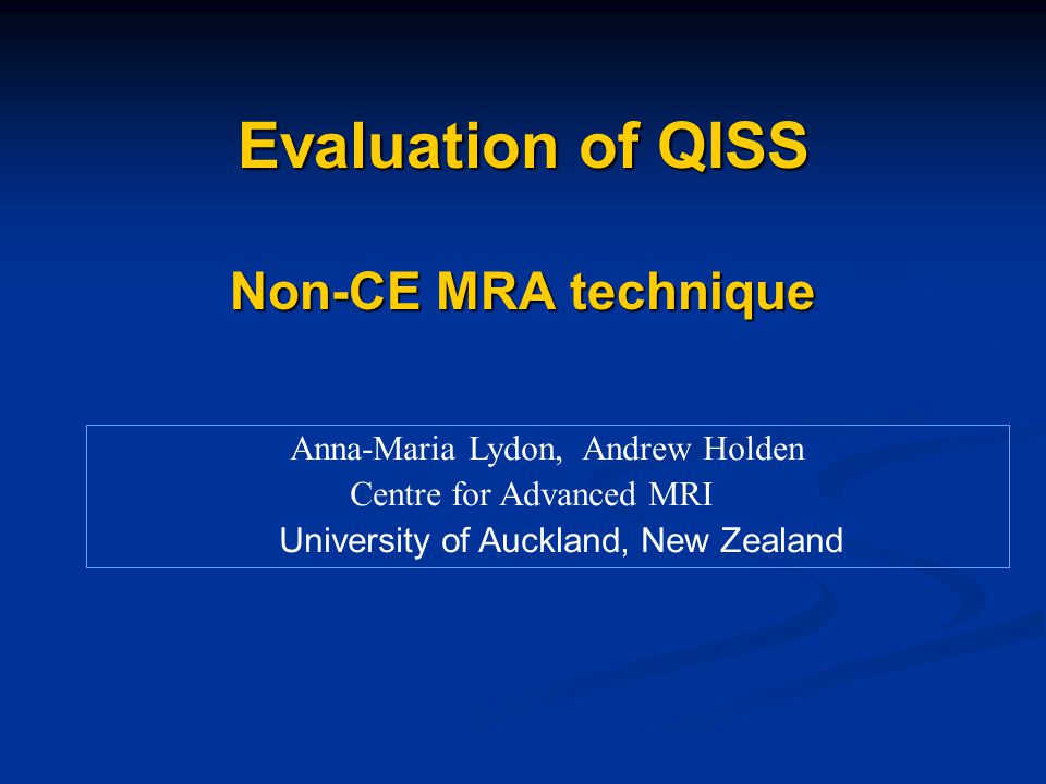 Evaluation of QISS Non-CE MRA technique Anna-Maria Lydon, Andrew Holden Centre for Advanced MRI University of Auckland, New Zealand