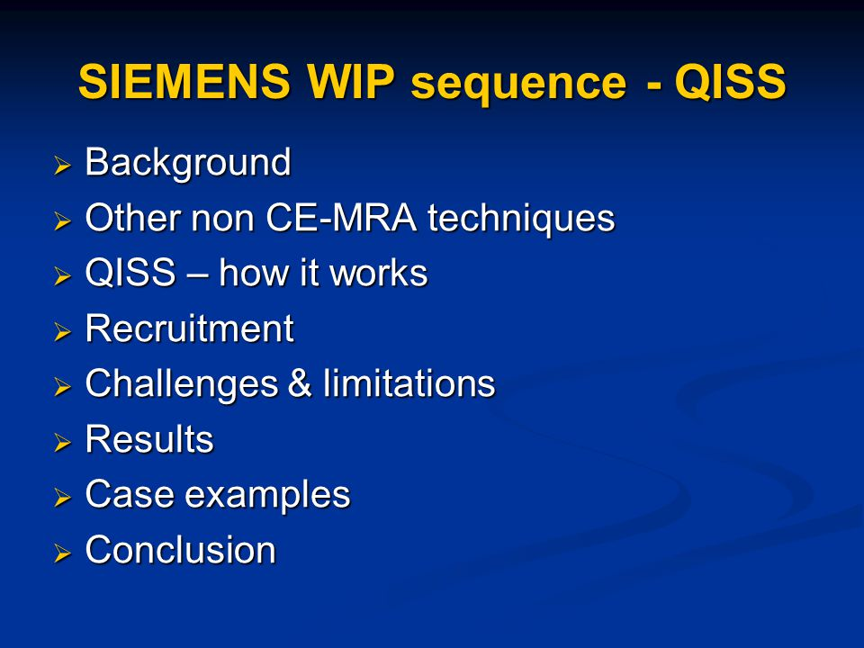  Background  Other non CE-MRA techniques  QISS – how it works  Recruitment  Challenges & limitations  Results  Case examples  Conclusion SIEMENS WIP sequence - QISS
