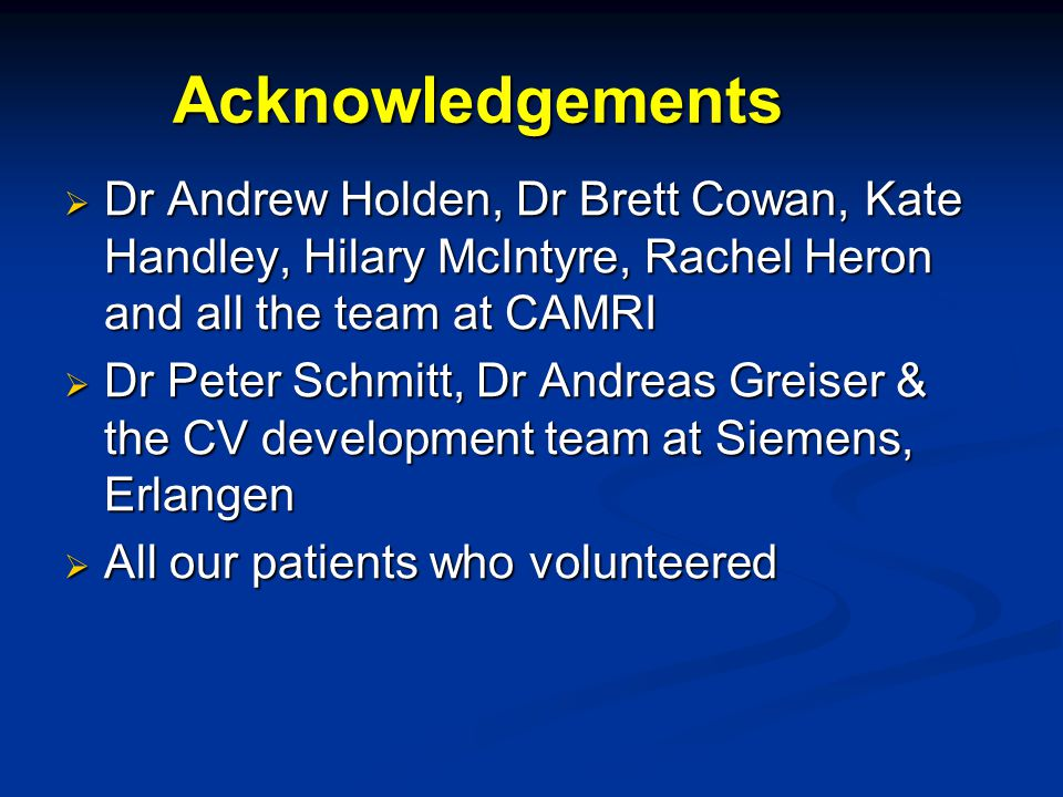 Acknowledgements  Dr Andrew Holden, Dr Brett Cowan, Kate Handley, Hilary McIntyre, Rachel Heron and all the team at CAMRI  Dr Peter Schmitt, Dr Andr