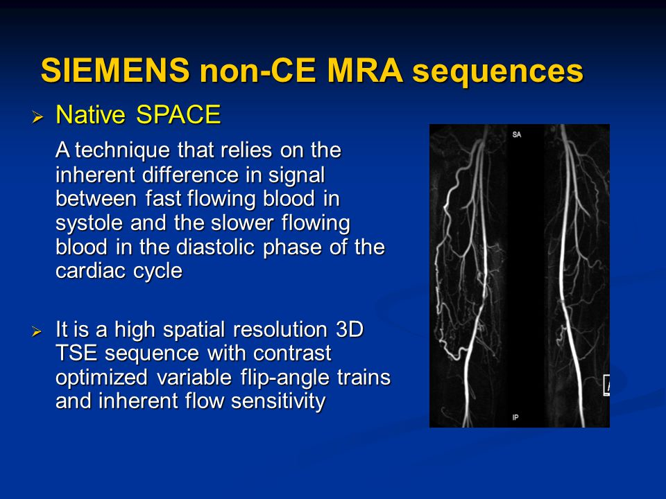 SIEMENS non-CE MRA sequences  Native SPACE A technique that relies on the inherent difference in signal between fast flowing blood in systole and the slower flowing blood in the diastolic phase of the cardiac cycle  It is a high spatial resolution 3D TSE sequence with contrast optimized variable flip-angle trains and inherent flow sensitivity