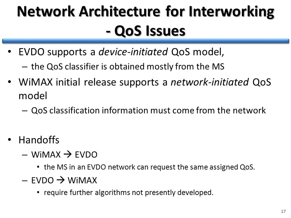 Network Architecture for Interworking - QoS Issues EVDO supports a device-initiated QoS model, – the QoS classifier is obtained mostly from the MS WiMAX initial release supports a network-initiated QoS model – QoS classification information must come from the network Handoffs – WiMAX  EVDO the MS in an EVDO network can request the same assigned QoS.