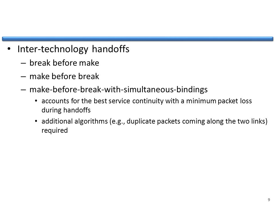 Inter-technology handoffs – break before make – make before break – make-before-break-with-simultaneous-bindings accounts for the best service continuity with a minimum packet loss during handoffs additional algorithms (e.g., duplicate packets coming along the two links) required 9