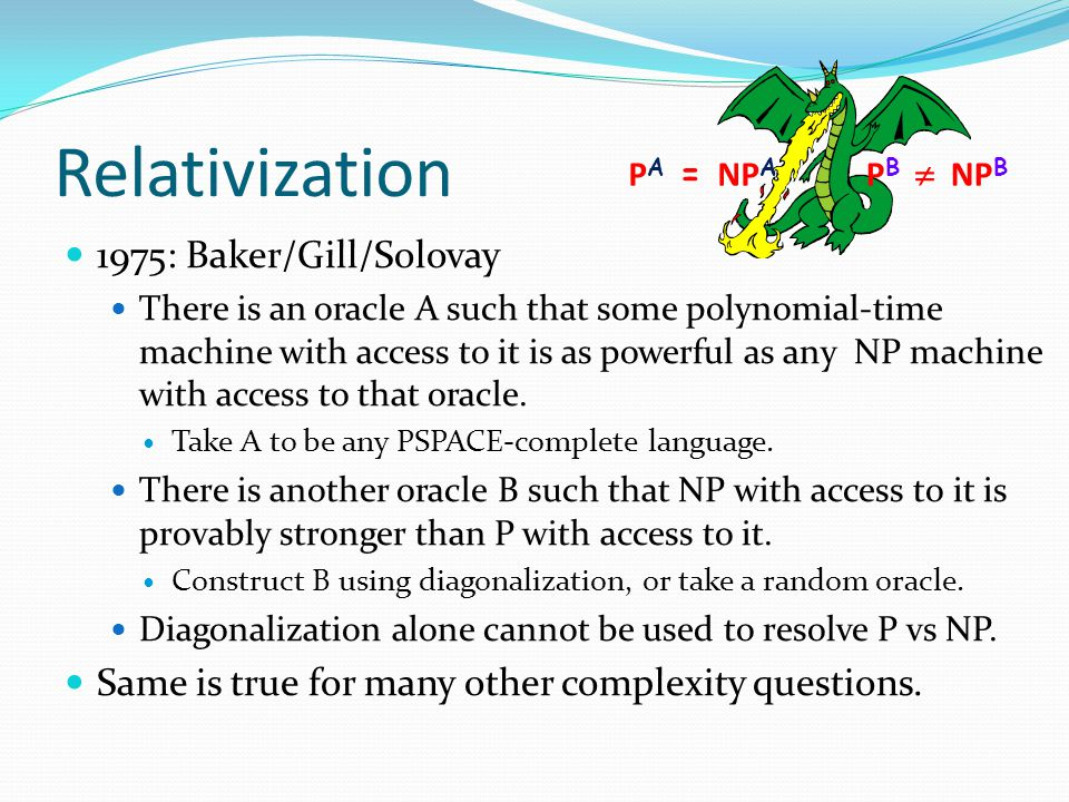 Relativization 1975: Baker/Gill/Solovay There is an oracle A such that some polynomial-time machine with access to it is as powerful as any NP machine