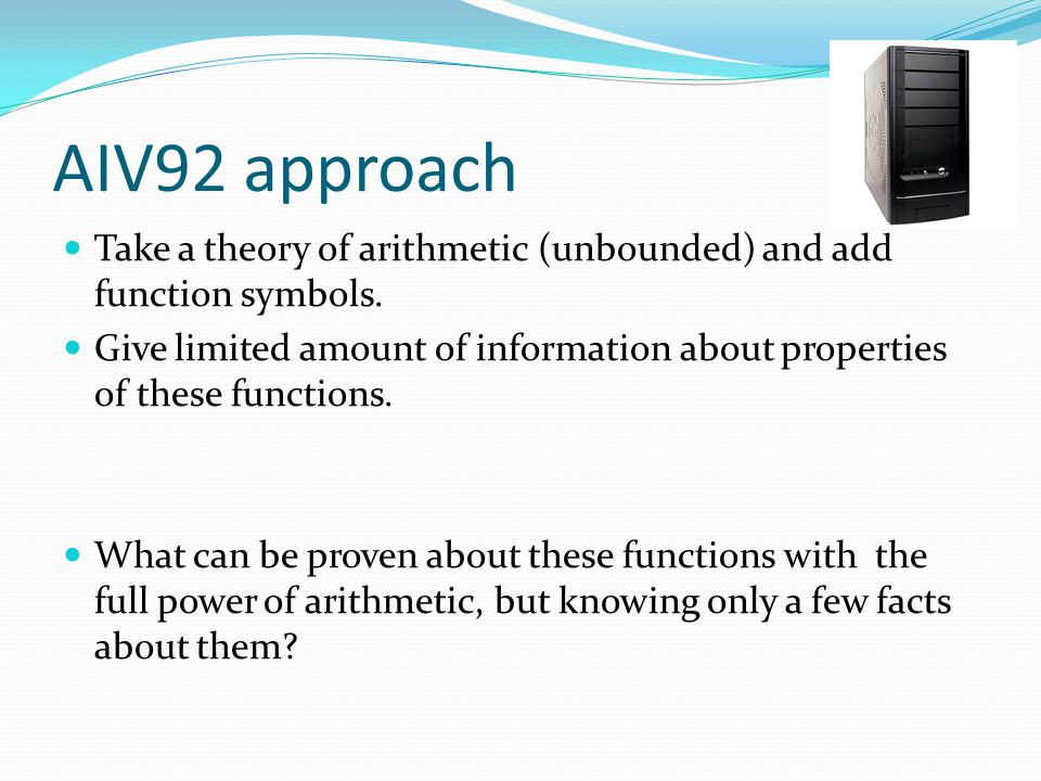 AIV92 approach Take a theory of arithmetic (unbounded) and add function symbols. Give limited amount of information about properties of these function